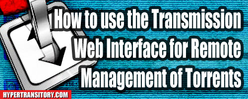 How to use the Web Interface With Transmission for Remote Managing of Torrents